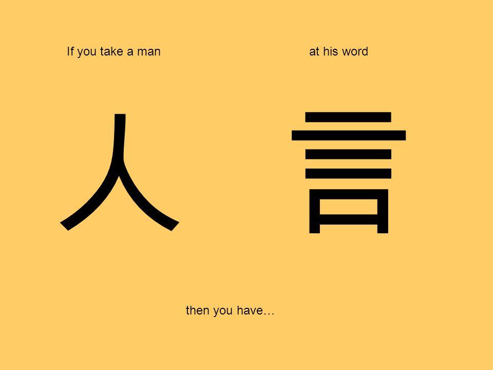 人 If you take a manat his word then you have… 言