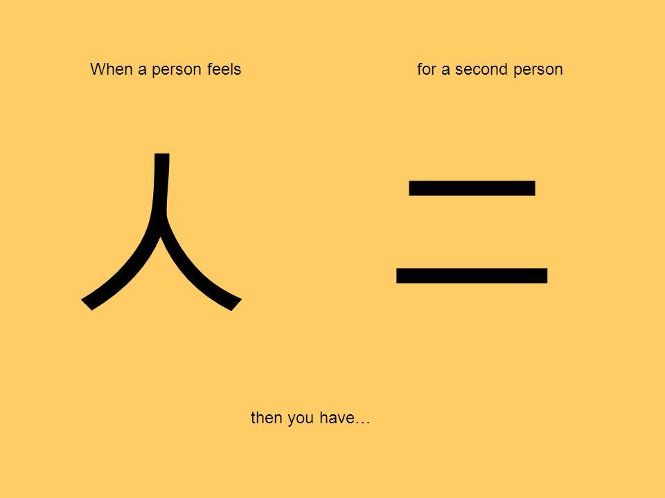 人 When a person feelsfor a second person then you have… 二