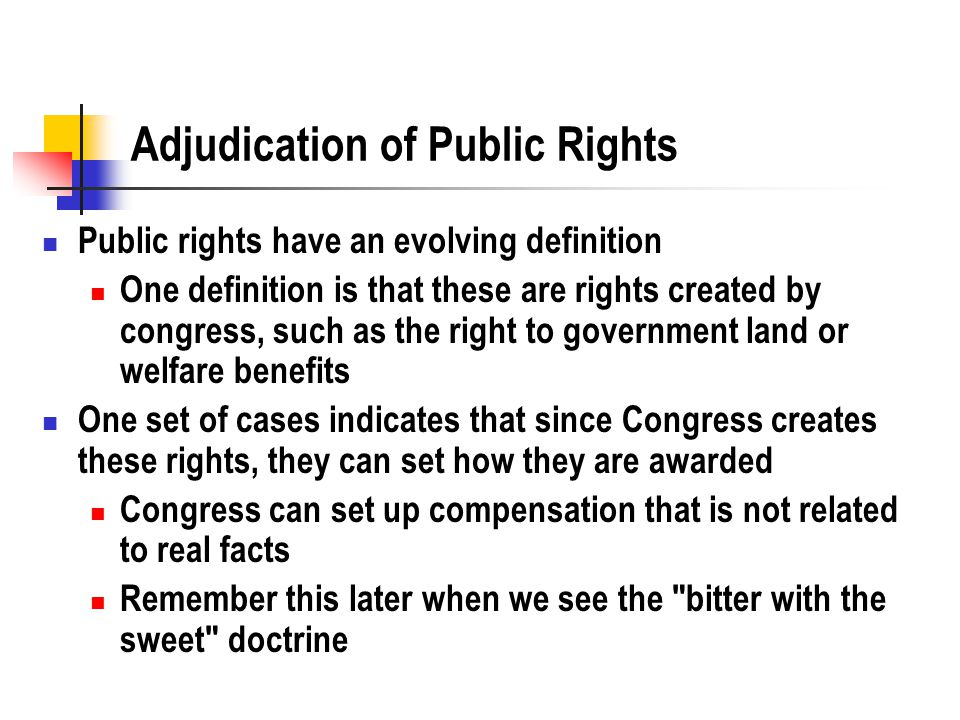 Adjudication of Public Rights Public rights have an evolving definition One definition is that these are rights created by congress, such as the right to government land or welfare benefits One set of cases indicates that since Congress creates these rights, they can set how they are awarded Congress can set up compensation that is not related to real facts Remember this later when we see the bitter with the sweet doctrine