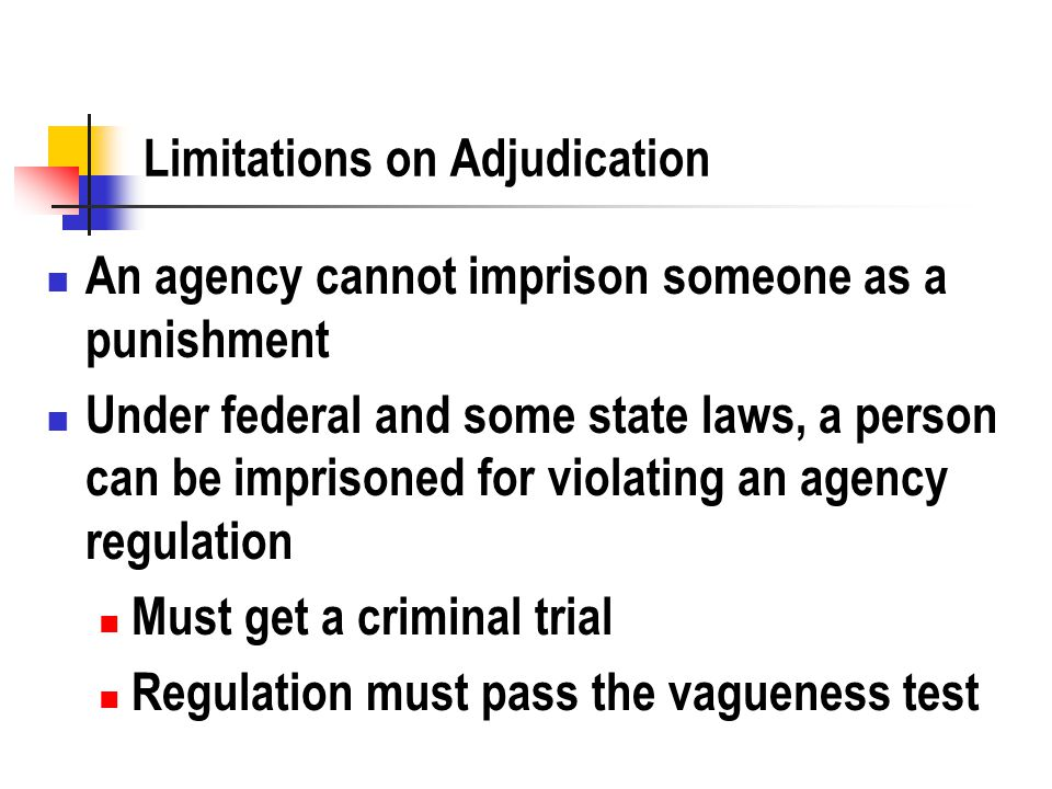 Limitations on Adjudication An agency cannot imprison someone as a punishment Under federal and some state laws, a person can be imprisoned for violating an agency regulation Must get a criminal trial Regulation must pass the vagueness test