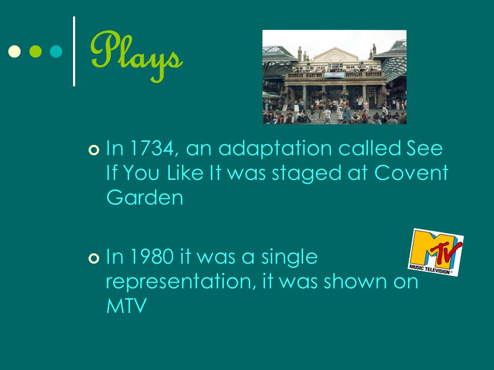 Plays In 1734, an adaptation called See If You Like It was staged at Covent Garden In 1980 it was a single representation, it was shown on MTV
