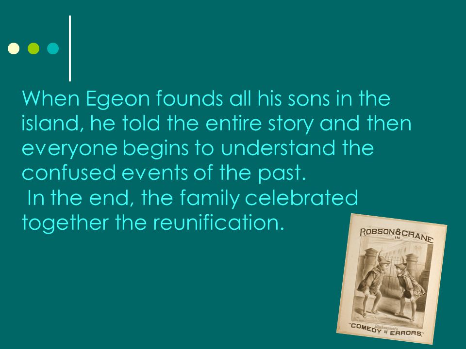 When Egeon founds all his sons in the island, he told the entire story and then everyone begins to understand the confused events of the past.