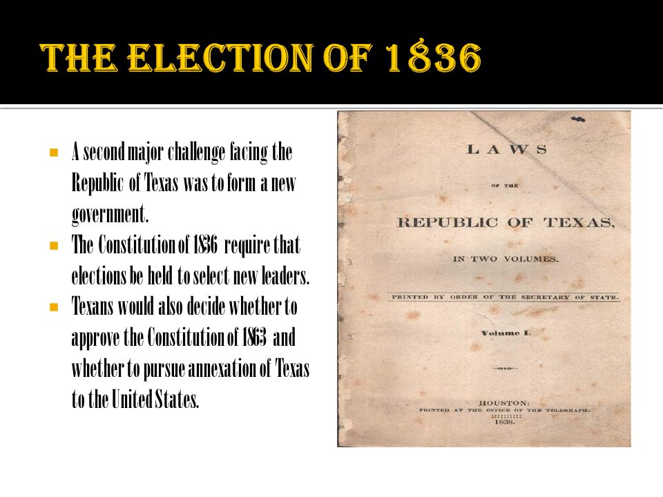  A second major challenge facing the Republic of Texas was to form a new government.  The Constitution of 1836 require that elections be held to sel