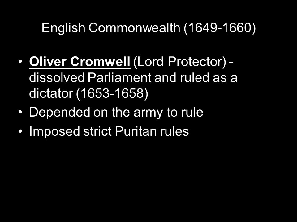 English Commonwealth (1649-1660) Oliver Cromwell (Lord Protector) - dissolved Parliament and ruled as a dictator (1653-1658) Depended on the army to rule Imposed strict Puritan rules