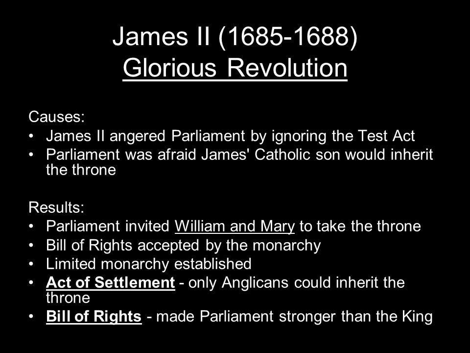 James II (1685-1688) Glorious Revolution Causes: James II angered Parliament by ignoring the Test Act Parliament was afraid James Catholic son would inherit the throne Results: Parliament invited William and Mary to take the throne Bill of Rights accepted by the monarchy Limited monarchy established Act of Settlement - only Anglicans could inherit the throne Bill of Rights - made Parliament stronger than the King