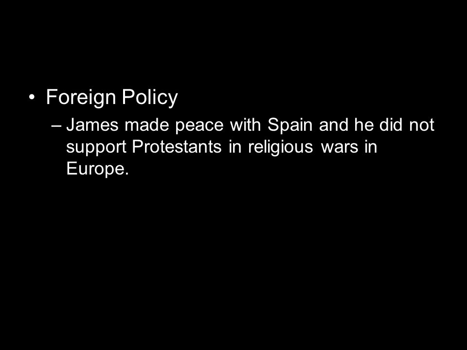 Foreign Policy –James made peace with Spain and he did not support Protestants in religious wars in Europe.