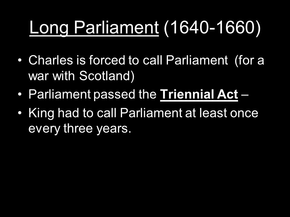 Long Parliament (1640-1660) Charles is forced to call Parliament (for a war with Scotland) Parliament passed the Triennial Act – King had to call Parliament at least once every three years.