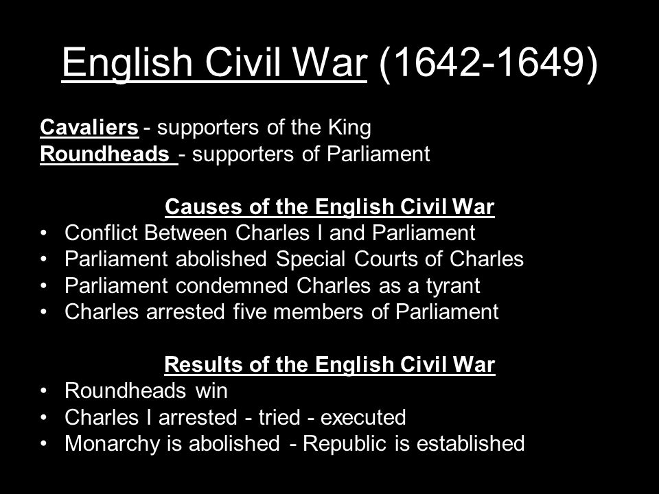 English Civil War (1642-1649) Cavaliers - supporters of the King Roundheads - supporters of Parliament Causes of the English Civil War Conflict Between Charles I and Parliament Parliament abolished Special Courts of Charles Parliament condemned Charles as a tyrant Charles arrested five members of Parliament Results of the English Civil War Roundheads win Charles I arrested - tried - executed Monarchy is abolished - Republic is established