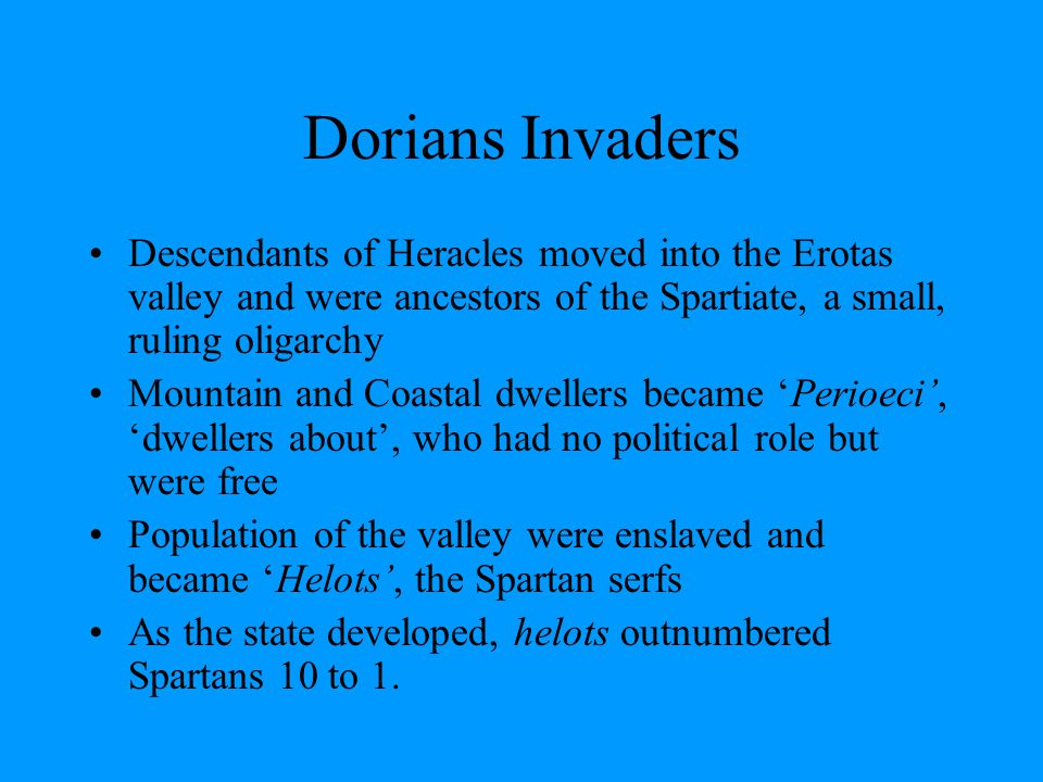 Dorians Invaders Descendants of Heracles moved into the Erotas valley and were ancestors of the Spartiate, a small, ruling oligarchy Mountain and Coas