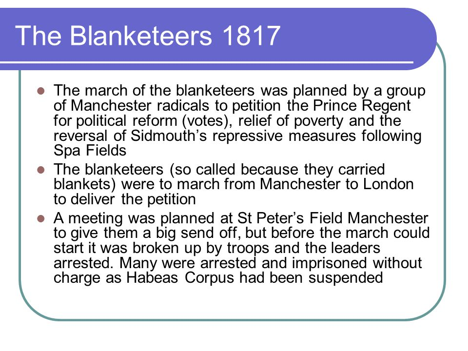 The Blanketeers 1817 The march of the blanketeers was planned by a group of Manchester radicals to petition the Prince Regent for political reform (votes), relief of poverty and the reversal of Sidmouth's repressive measures following Spa Fields The blanketeers (so called because they carried blankets) were to march from Manchester to London to deliver the petition A meeting was planned at St Peter's Field Manchester to give them a big send off, but before the march could start it was broken up by troops and the leaders arrested.