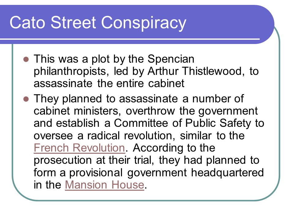 Cato Street Conspiracy This was a plot by the Spencian philanthropists, led by Arthur Thistlewood, to assassinate the entire cabinet They planned to assassinate a number of cabinet ministers, overthrow the government and establish a Committee of Public Safety to oversee a radical revolution, similar to the French Revolution.