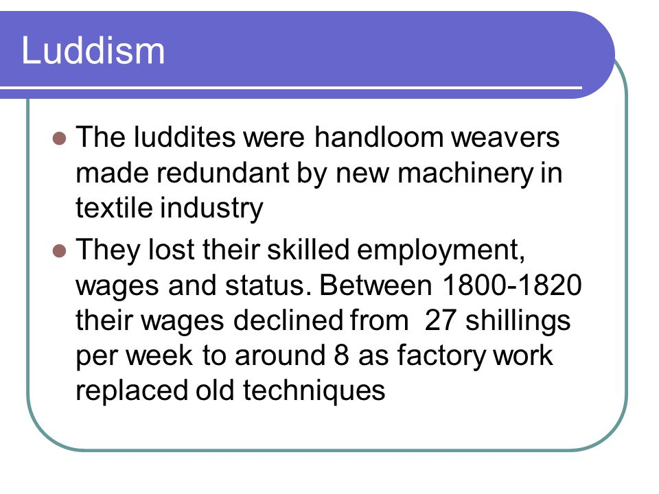 Luddism The luddites were handloom weavers made redundant by new machinery in textile industry They lost their skilled employment, wages and status.