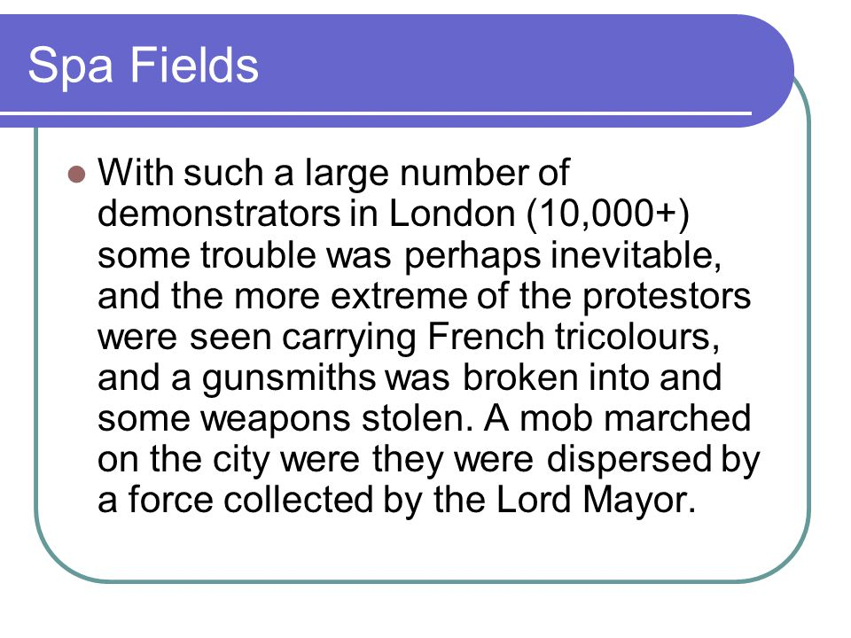 Spa Fields With such a large number of demonstrators in London (10,000+) some trouble was perhaps inevitable, and the more extreme of the protestors were seen carrying French tricolours, and a gunsmiths was broken into and some weapons stolen.