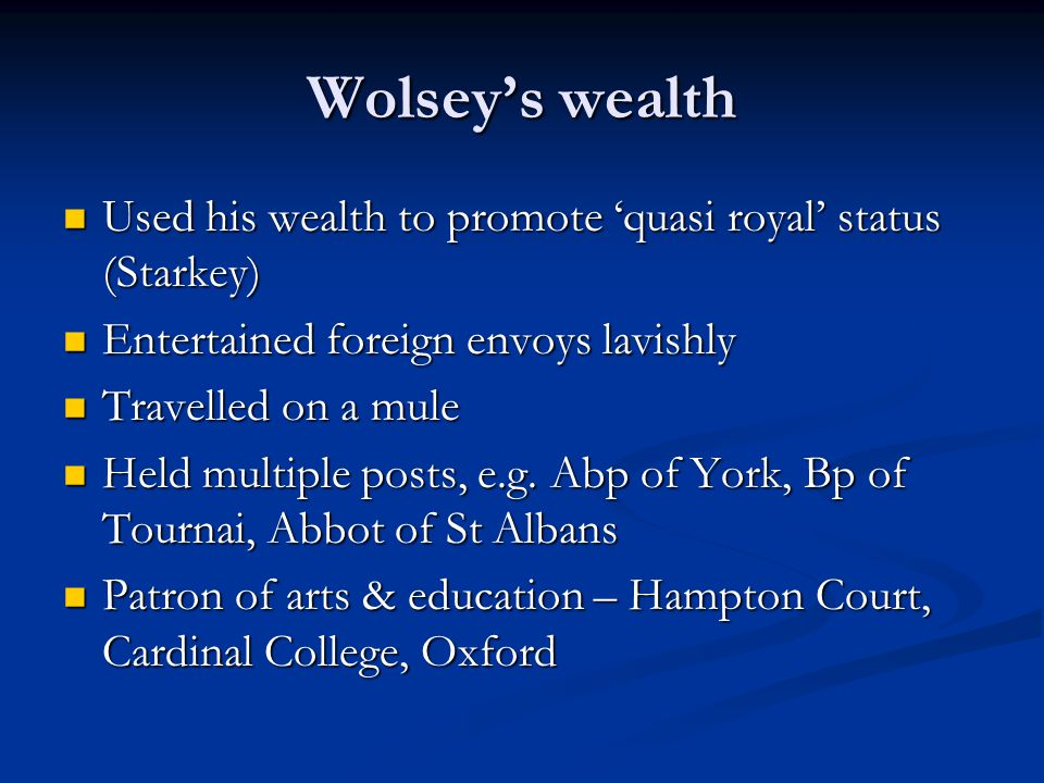 Wolsey's wealth Used his wealth to promote 'quasi royal' status (Starkey) Used his wealth to promote 'quasi royal' status (Starkey) Entertained foreign envoys lavishly Entertained foreign envoys lavishly Travelled on a mule Travelled on a mule Held multiple posts, e.g.
