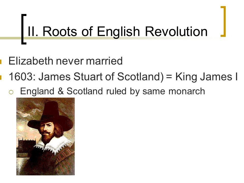 II. Roots of English Revolution Elizabeth never married 1603: James Stuart of Scotland) = King James I  England & Scotland ruled by same monarch