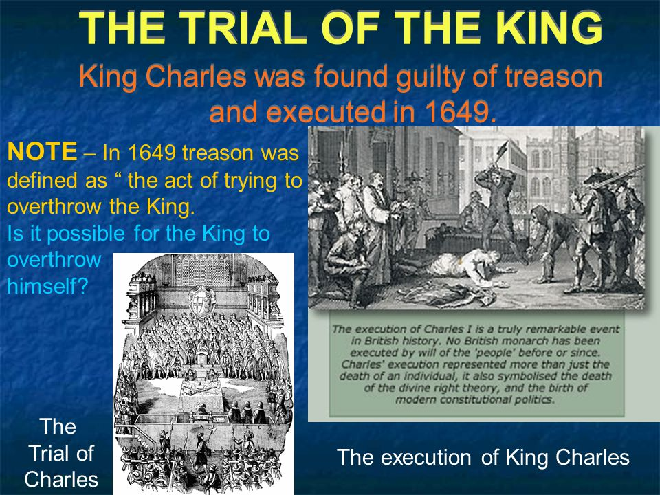 THE TRIAL OF THE KING King Charles was found guilty of treason and executed in 1649.