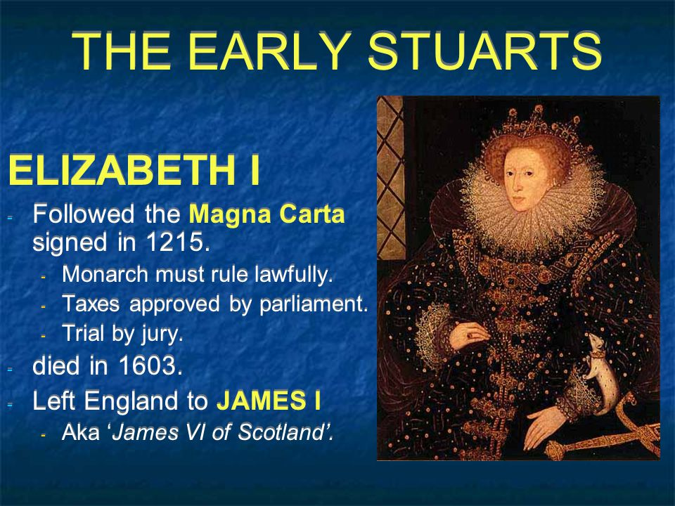 THE EARLY STUARTS ELIZABETH I - Followed the Magna Carta signed in 1215.