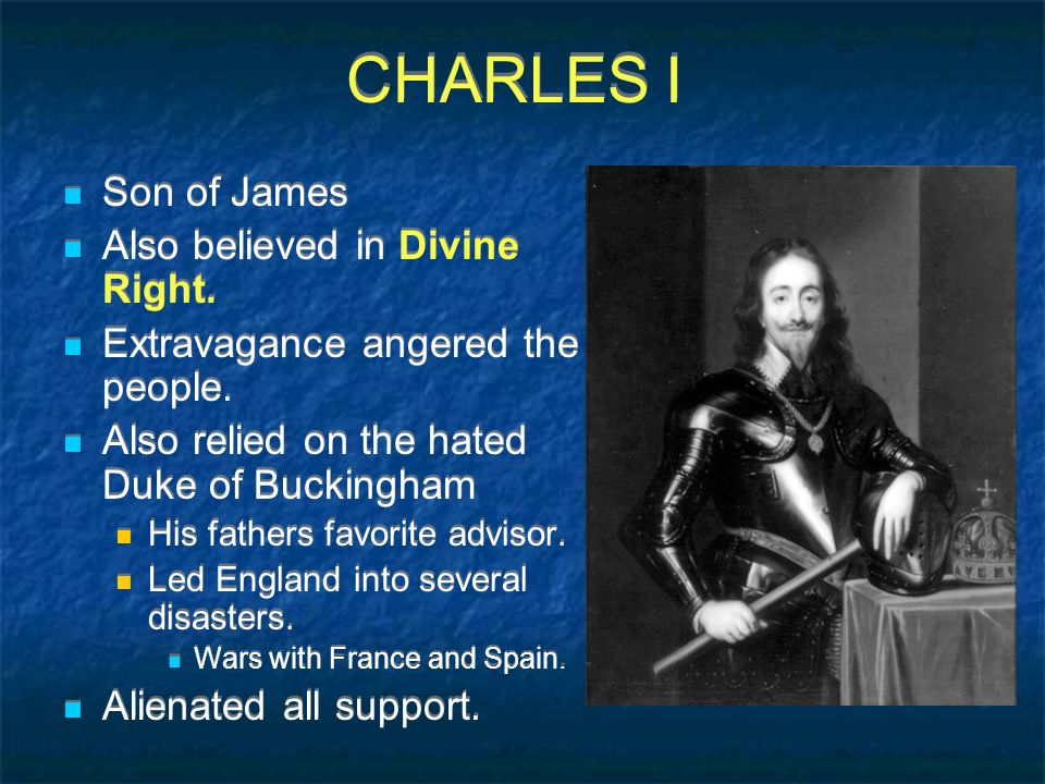CHARLES I Son of James Also believed in Divine Right.