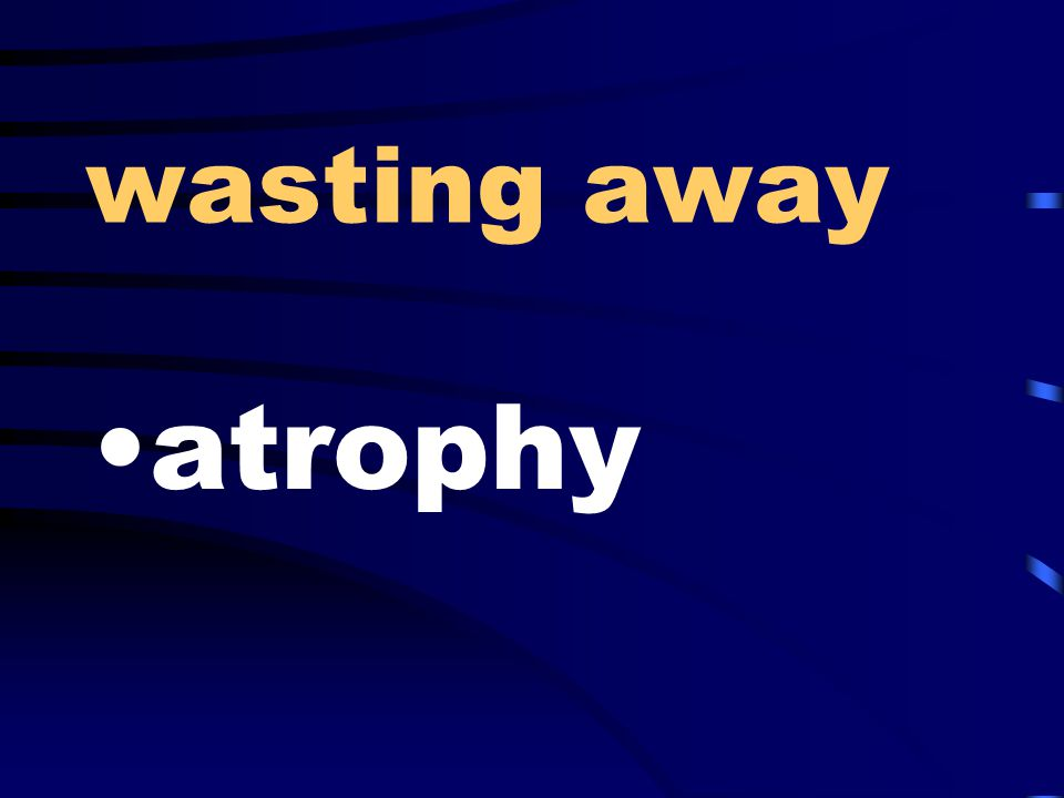 wasting away atrophy