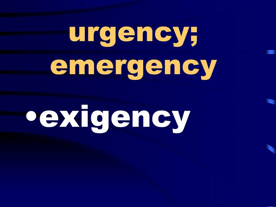 urgency; emergency exigency