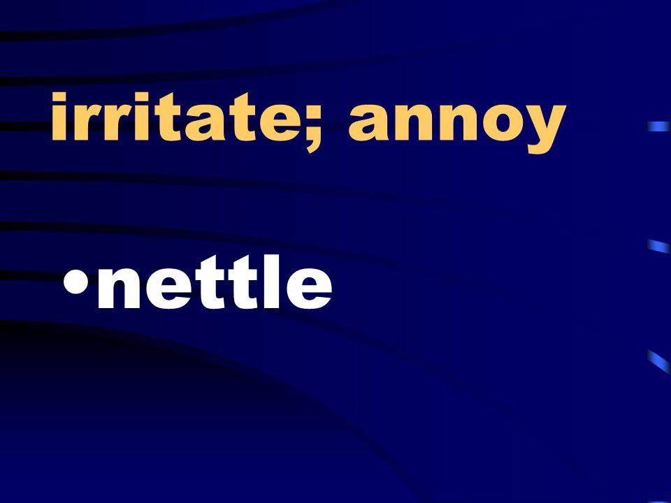 irritate; annoy nettle