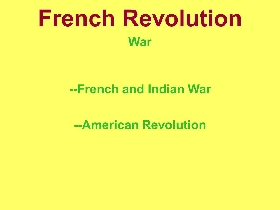 French Revolution War --French and Indian War --American Revolution