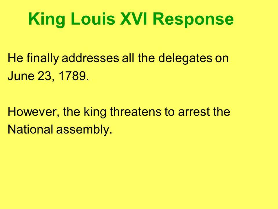 King Louis XVI Response He finally addresses all the delegates on June 23, 1789.