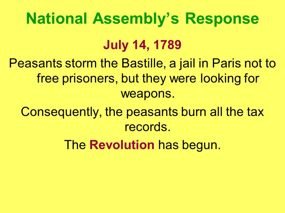 National Assembly's Response July 14, 1789 Peasants storm the Bastille, a jail in Paris not to free prisoners, but they were looking for weapons.