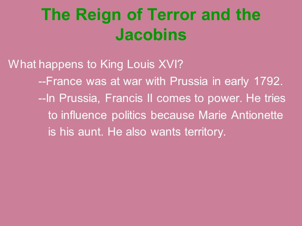 The Reign of Terror and the Jacobins What happens to King Louis XVI? --France was at war with Prussia in early 1792. --In Prussia, Francis II comes to
