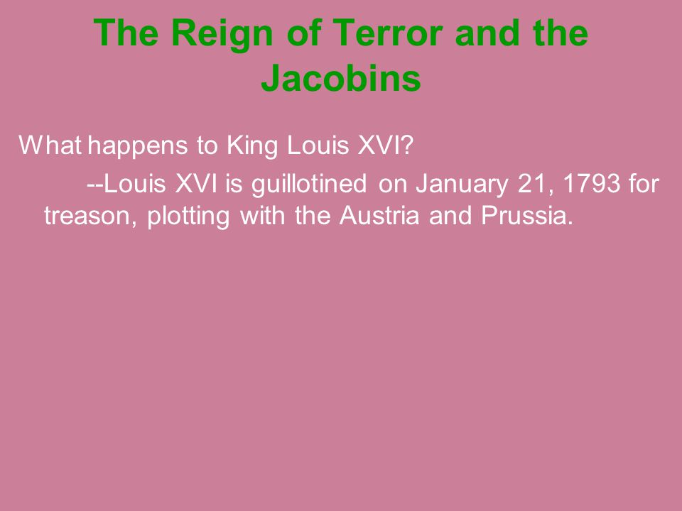 The Reign of Terror and the Jacobins What happens to King Louis XVI? --Louis XVI is guillotined on January 21, 1793 for treason, plotting with the Aus
