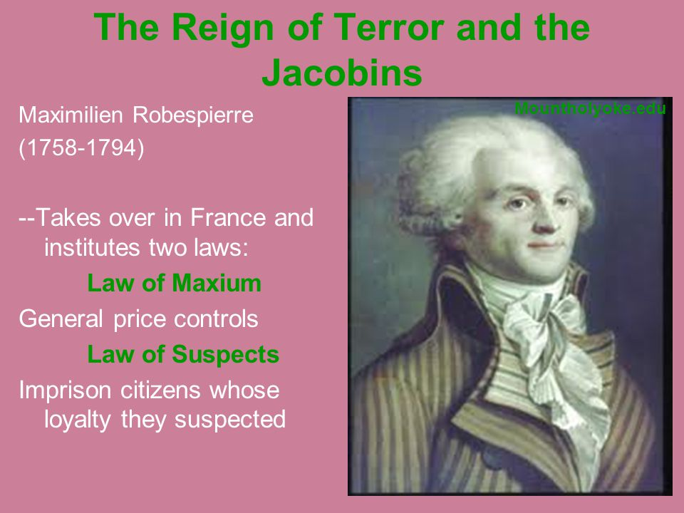 The Reign of Terror and the Jacobins Maximilien Robespierre (1758-1794) --Takes over in France and institutes two laws: Law of Maxium General price controls Law of Suspects Imprison citizens whose loyalty they suspected Mountholyoke.edu