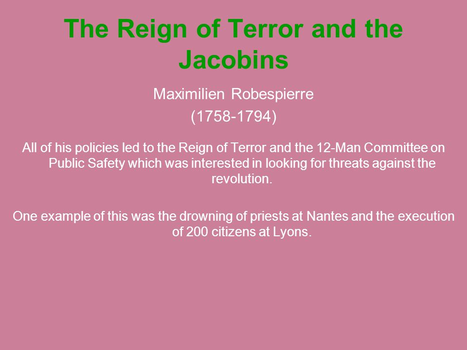 The Reign of Terror and the Jacobins Maximilien Robespierre (1758-1794) All of his policies led to the Reign of Terror and the 12-Man Committee on Pub