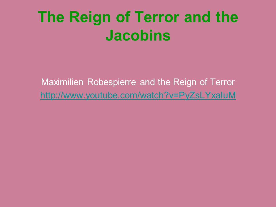 The Reign of Terror and the Jacobins Maximilien Robespierre and the Reign of Terror http://www.youtube.com/watch?v=PyZsLYxaIuM