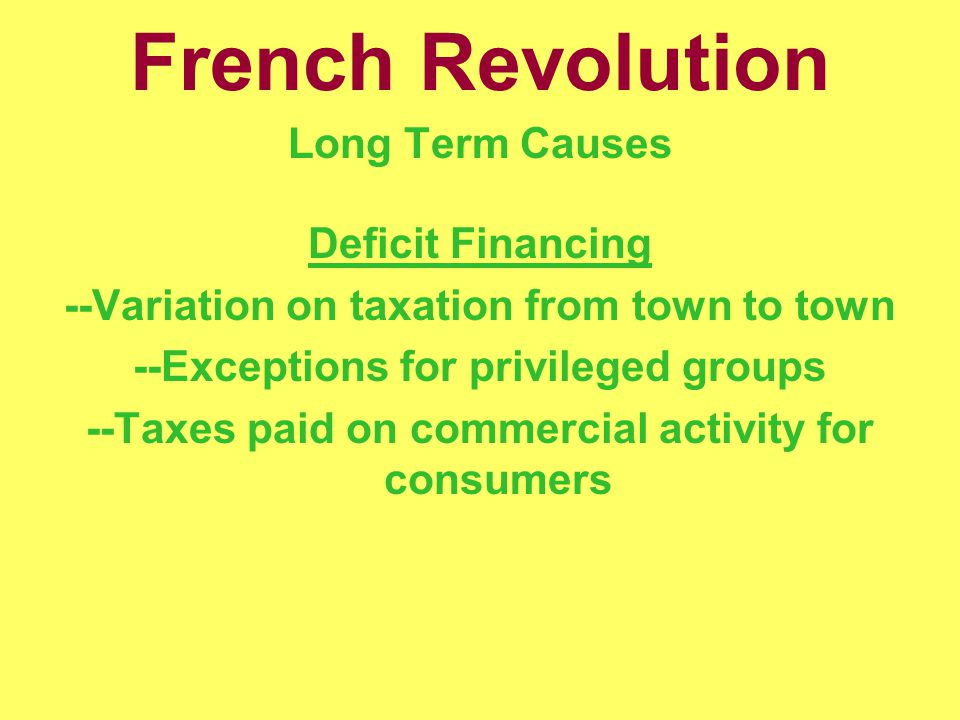 French Revolution Long Term Causes Deficit Financing --Variation on taxation from town to town --Exceptions for privileged groups --Taxes paid on commercial activity for consumers
