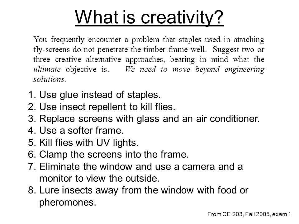 What is creativity? 1.Use glue instead of staples. 2.Use insect repellent to kill flies. 3.Replace screens with glass and an air conditioner. 4.Use a