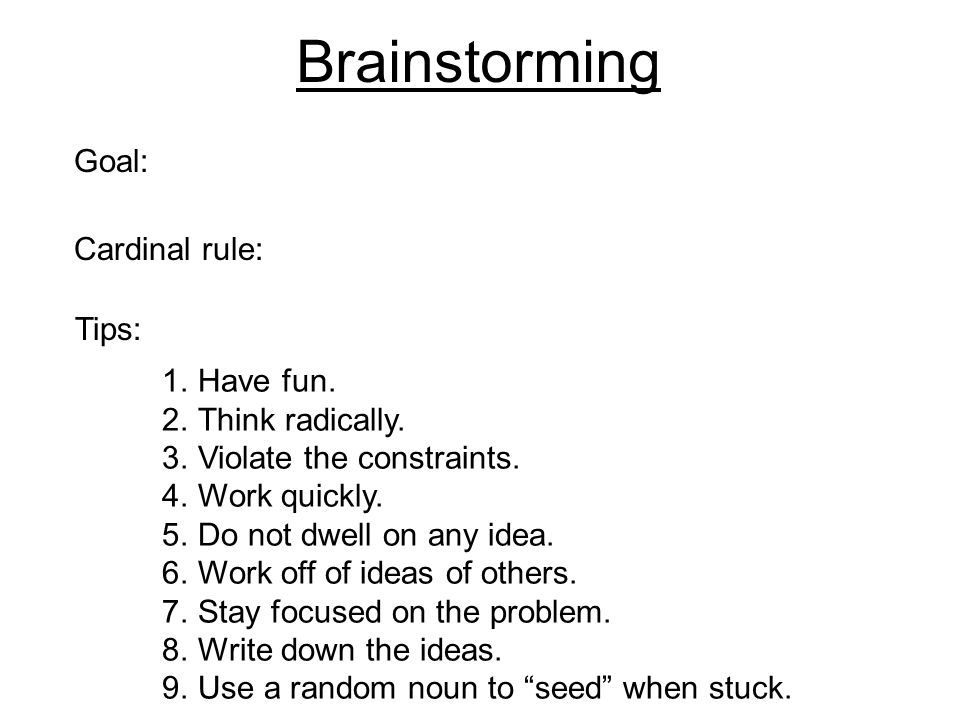 Brainstorming Goal: Cardinal rule: 1.Have fun. 2.Think radically. 3.Violate the constraints. 4.Work quickly. 5.Do not dwell on any idea. 6.Work off of