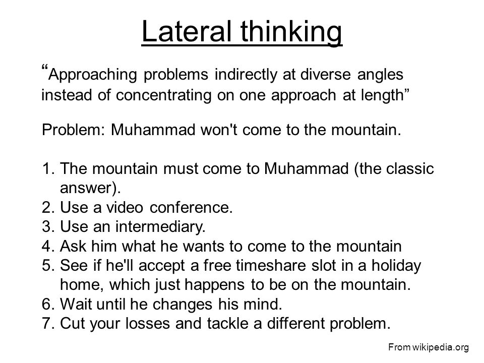 Lateral thinking Approaching problems indirectly at diverse angles instead of concentrating on one approach at length Problem: Muhammad won t come to the mountain.