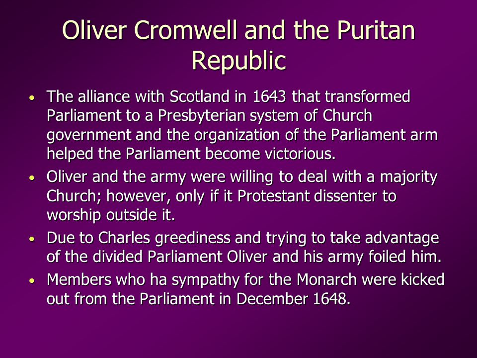 Oliver Cromwell and the Puritan Republic The alliance with Scotland in 1643 that transformed Parliament to a Presbyterian system of Church government and the organization of the Parliament arm helped the Parliament become victorious.