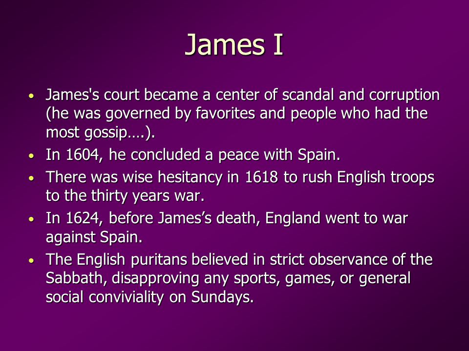 James I James s court became a center of scandal and corruption (he was governed by favorites and people who had the most gossip….).
