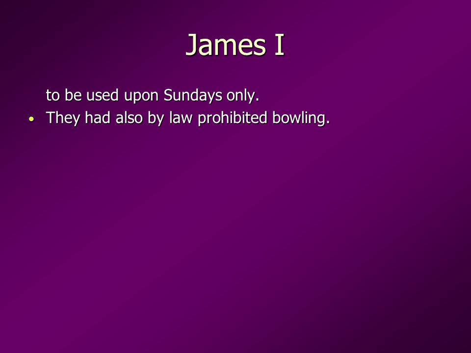 James I to be used upon Sundays only. They had also by law prohibited bowling.