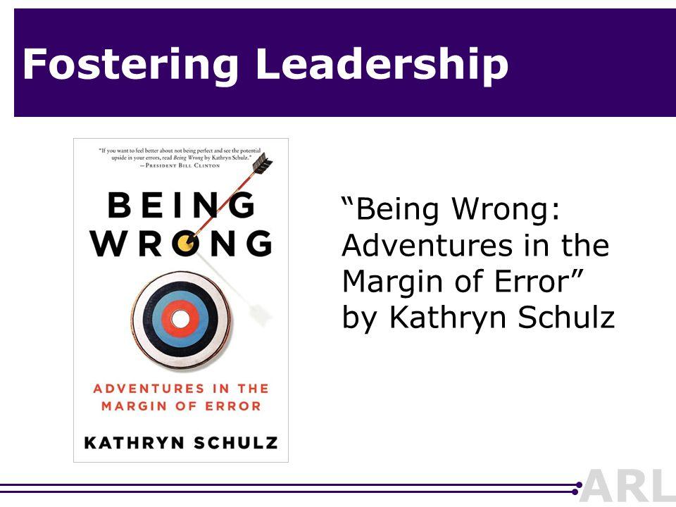 "ARL Fostering Leadership ""Being Wrong: Adventures in the Margin of Error"" by Kathryn Schulz"