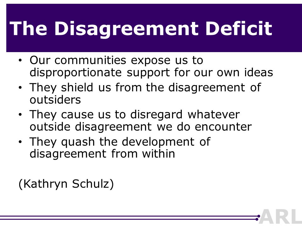 ARL The Disagreement Deficit Our communities expose us to disproportionate support for our own ideas They shield us from the disagreement of outsiders They cause us to disregard whatever outside disagreement we do encounter They quash the development of disagreement from within (Kathryn Schulz)