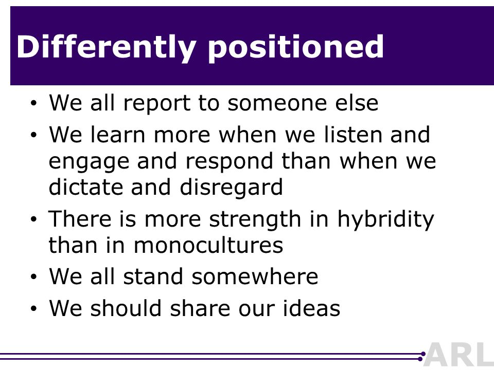 ARL Differently positioned We all report to someone else We learn more when we listen and engage and respond than when we dictate and disregard There is more strength in hybridity than in monocultures We all stand somewhere We should share our ideas
