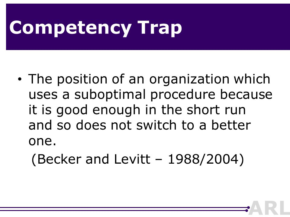 ARL Competency Trap The position of an organization which uses a suboptimal procedure because it is good enough in the short run and so does not switch to a better one.