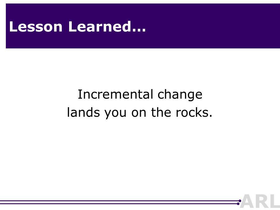 ARL Lesson Learned… Incremental change lands you on the rocks.
