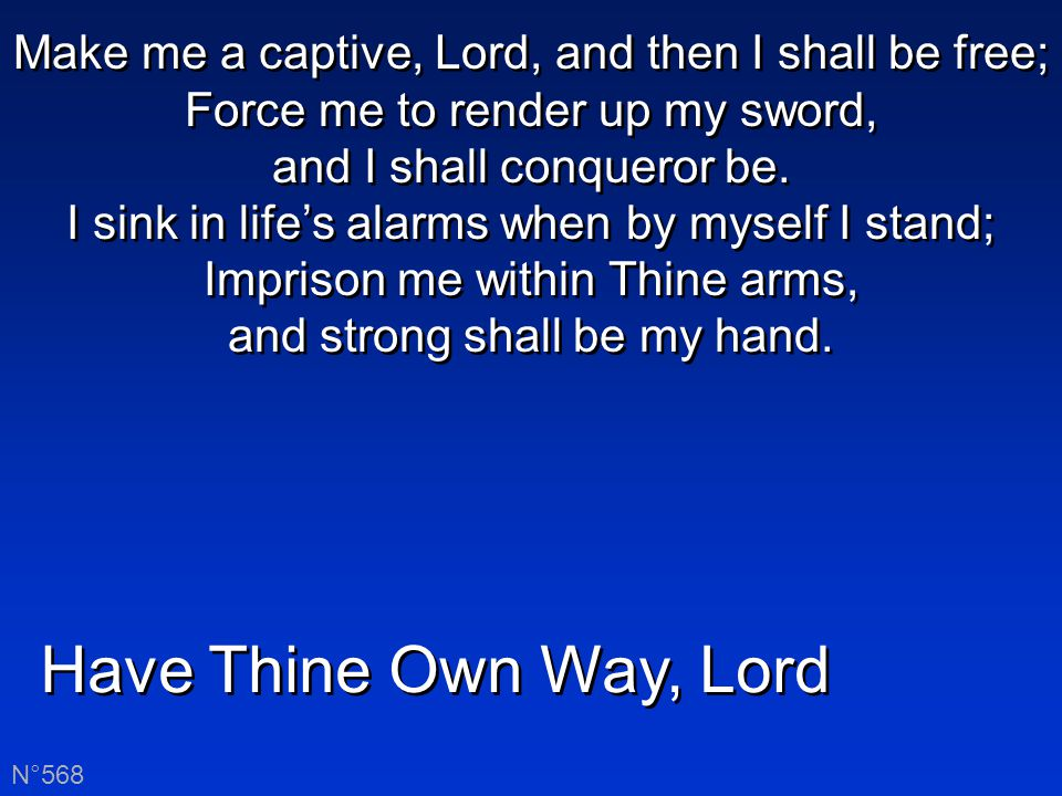 Have Thine Own Way, Lord N°568 Make me a captive, Lord, and then I shall be free; Force me to render up my sword, and I shall conqueror be.