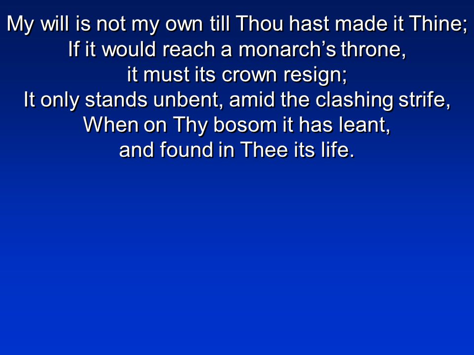 My will is not my own till Thou hast made it Thine; If it would reach a monarch's throne, it must its crown resign; It only stands unbent, amid the clashing strife, When on Thy bosom it has leant, and found in Thee its life.