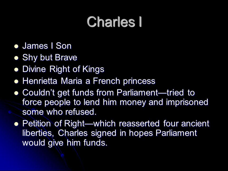Charles I James I Son James I Son Shy but Brave Shy but Brave Divine Right of Kings Divine Right of Kings Henrietta Maria a French princess Henrietta