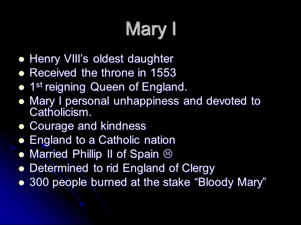 Mary I Henry VIII's oldest daughter Henry VIII's oldest daughter Received the throne in 1553 Received the throne in 1553 1 st reigning Queen of Englan