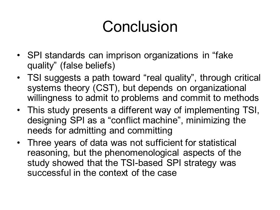Conclusion SPI standards can imprison organizations in fake quality (false beliefs) TSI suggests a path toward real quality , through critical systems theory (CST), but depends on organizational willingness to admit to problems and commit to methods This study presents a different way of implementing TSI, designing SPI as a conflict machine , minimizing the needs for admitting and committing Three years of data was not sufficient for statistical reasoning, but the phenomenological aspects of the study showed that the TSI-based SPI strategy was successful in the context of the case